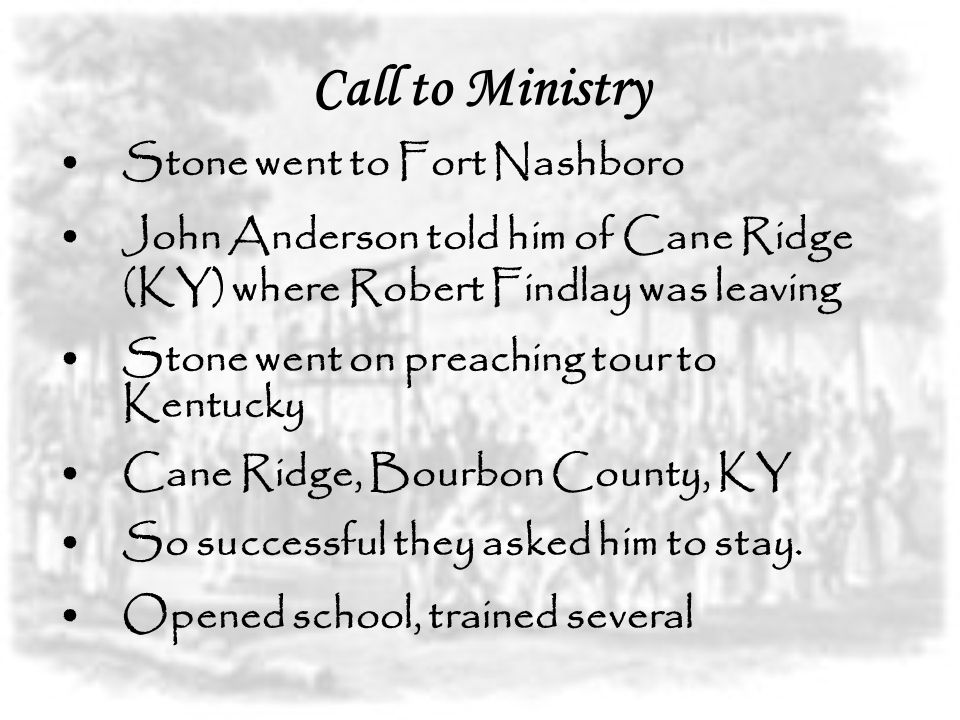 Call to Ministry Stone went to Fort Nashboro John Anderson told him of Cane Ridge (KY) where Robert Findlay was leaving Stone went on preaching tour to Kentucky Cane Ridge, Bourbon County, KY So successful they asked him to stay.