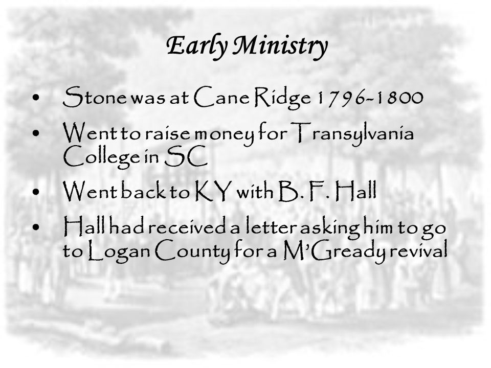 Early Ministry Stone was at Cane Ridge 1796-1800 Went to raise money for Transylvania College in SC Went back to KY with B. F. Hall Hall had received