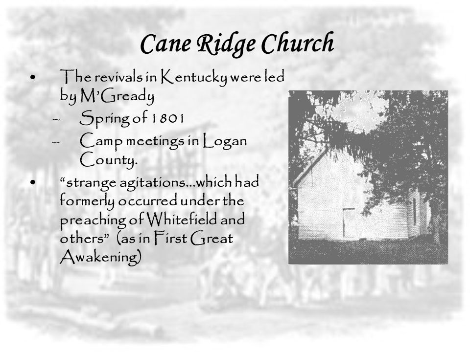 Cane Ridge Church The revivals in Kentucky were led by M'Gready –Spring of 1801 –Camp meetings in Logan County.