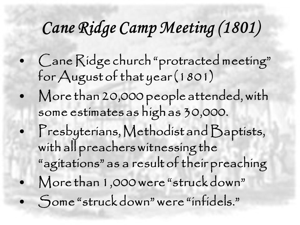 Cane Ridge Camp Meeting (1801) Cane Ridge church protracted meeting for August of that year (1801) More than 20,000 people attended, with some estimates as high as 30,000.