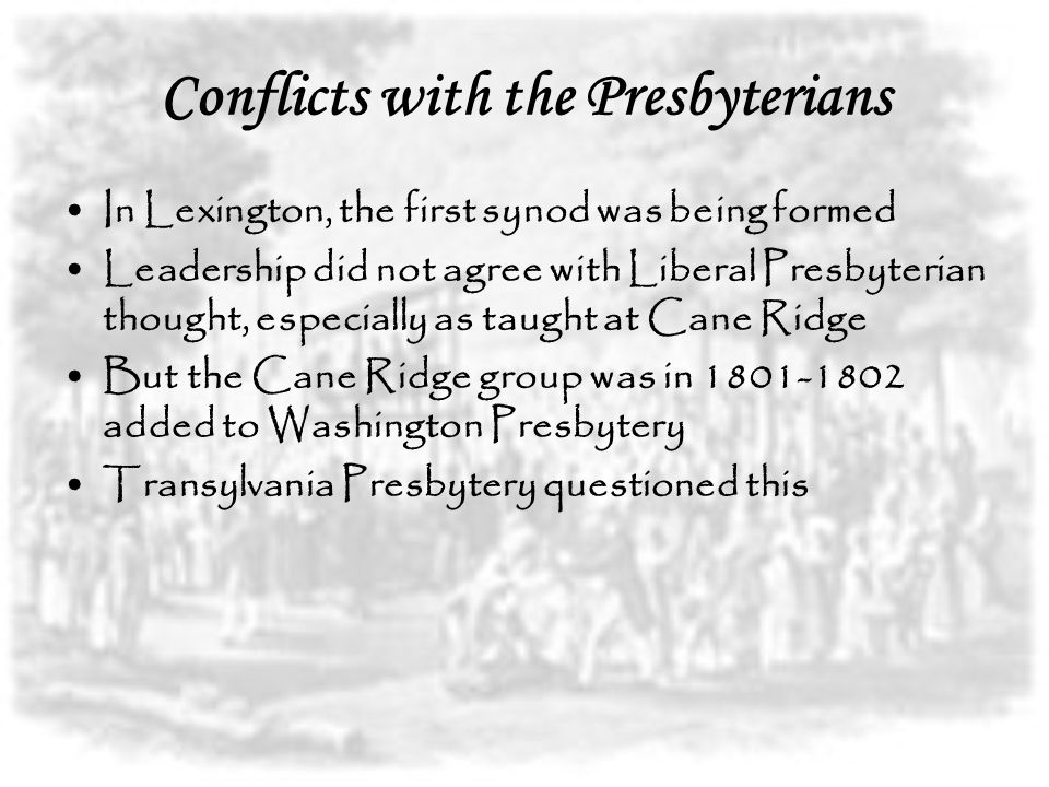 Conflicts with the Presbyterians In Lexington, the first synod was being formed Leadership did not agree with Liberal Presbyterian thought, especially as taught at Cane Ridge But the Cane Ridge group was in 1801-1802 added to Washington Presbytery Transylvania Presbytery questioned this