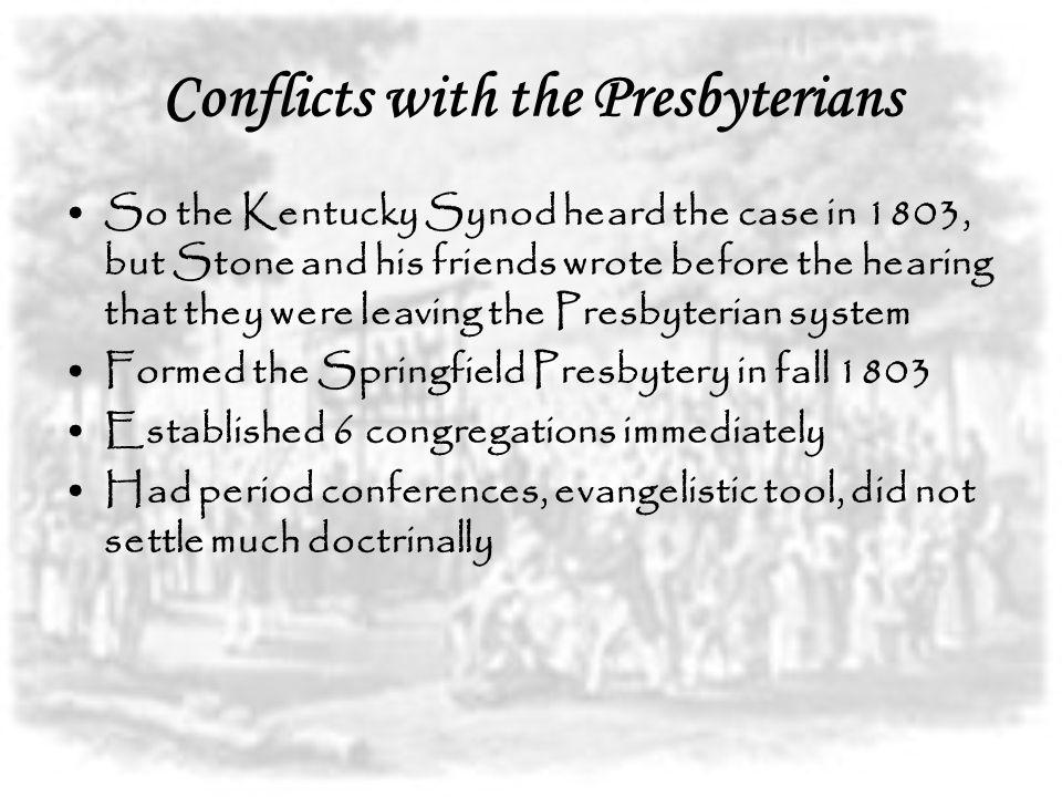 Conflicts with the Presbyterians So the Kentucky Synod heard the case in 1803, but Stone and his friends wrote before the hearing that they were leaving the Presbyterian system Formed the Springfield Presbytery in fall 1803 Established 6 congregations immediately Had period conferences, evangelistic tool, did not settle much doctrinally