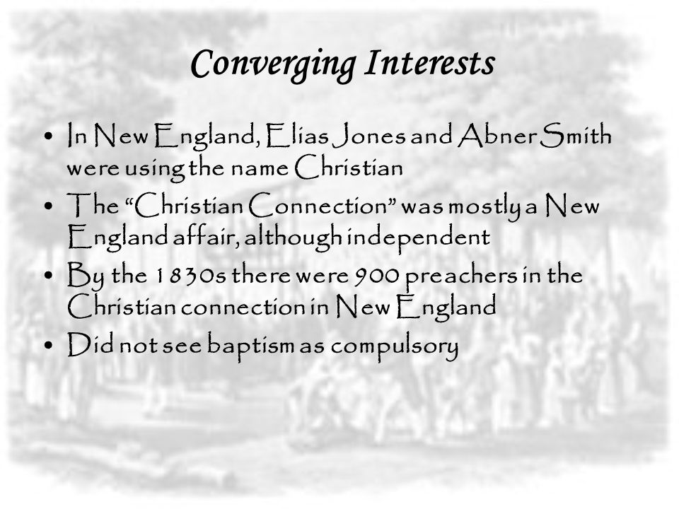 Converging Interests In New England, Elias Jones and Abner Smith were using the name Christian The Christian Connection was mostly a New England affair, although independent By the 1830s there were 900 preachers in the Christian connection in New England Did not see baptism as compulsory