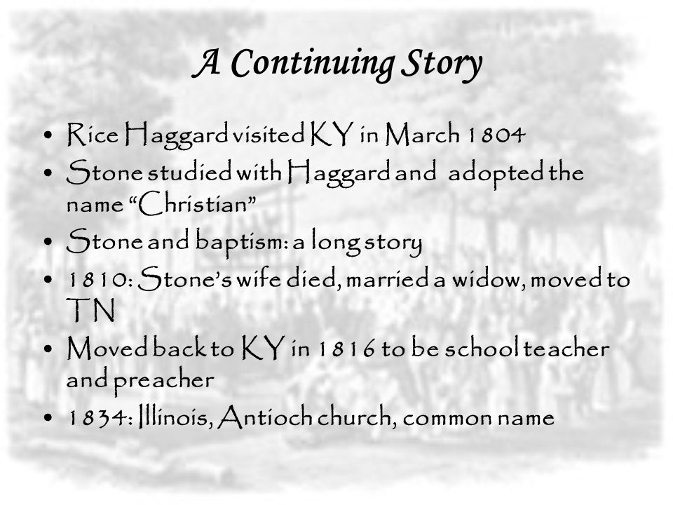 A Continuing Story Rice Haggard visited KY in March 1804 Stone studied with Haggard and adopted the name Christian Stone and baptism: a long story 1810: Stone's wife died, married a widow, moved to TN Moved back to KY in 1816 to be school teacher and preacher 1834: Illinois, Antioch church, common name