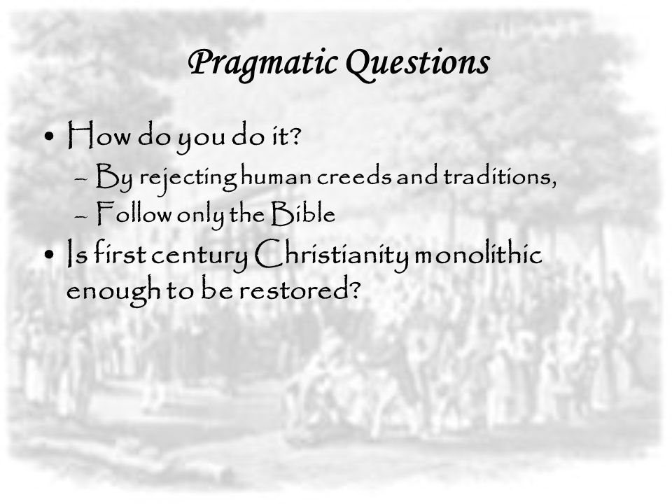 Pragmatic Questions How do you do it? –By rejecting human creeds and traditions, –Follow only the Bible Is first century Christianity monolithic enoug
