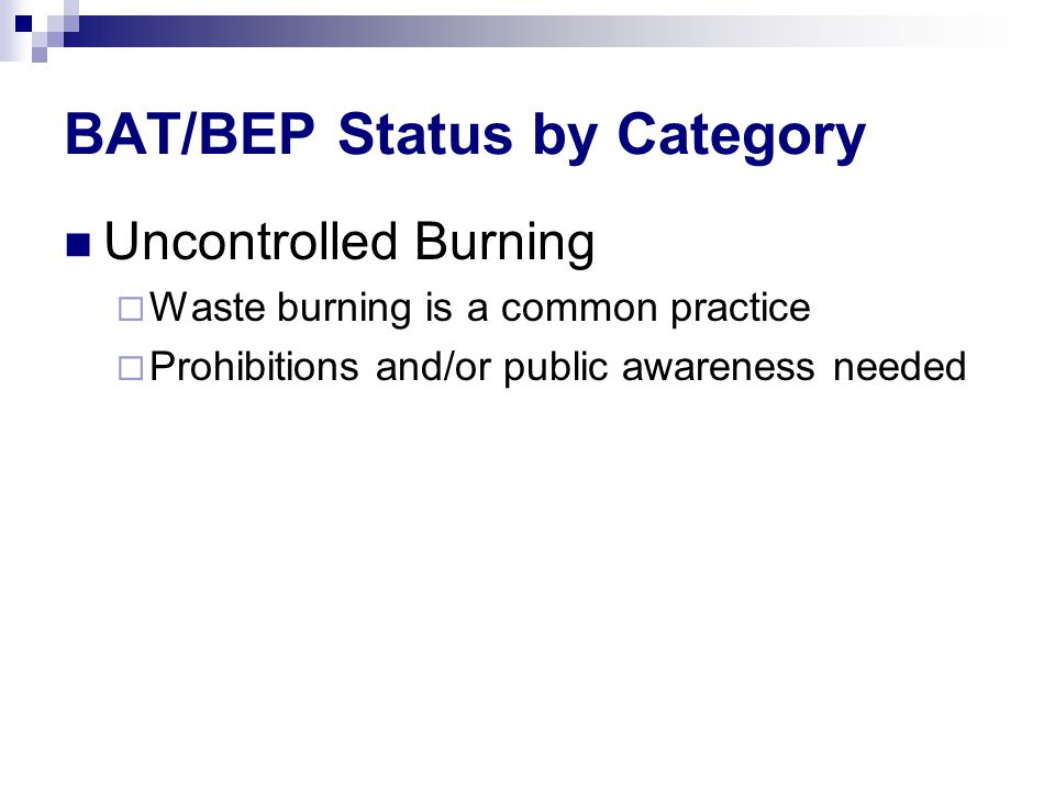 BAT/BEP Status by Category Uncontrolled Burning  Waste burning is a common practice  Prohibitions and/or public awareness needed