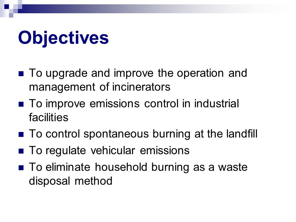 Objectives To upgrade and improve the operation and management of incinerators To improve emissions control in industrial facilities To control spontaneous burning at the landfill To regulate vehicular emissions To eliminate household burning as a waste disposal method