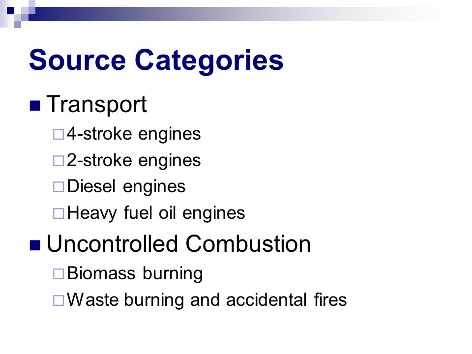 Source Categories Transport  4-stroke engines  2-stroke engines  Diesel engines  Heavy fuel oil engines Uncontrolled Combustion  Biomass burning  Waste burning and accidental fires