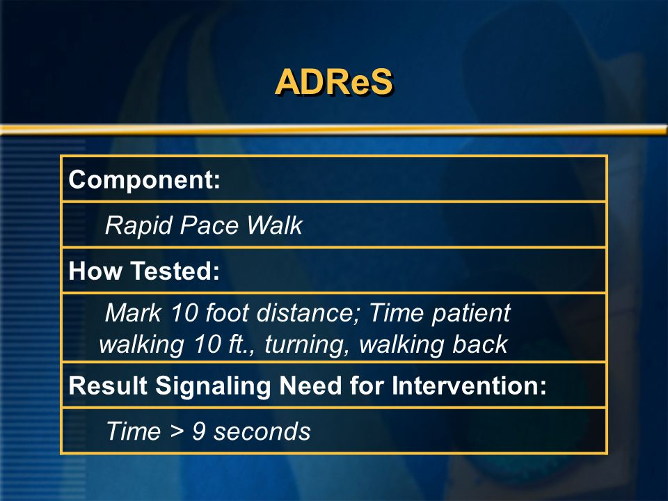 ADReS Component: Rapid Pace Walk How Tested: Mark 10 foot distance; Time patient walking 10 ft., turning, walking back Result Signaling Need for Intervention: Time > 9 seconds