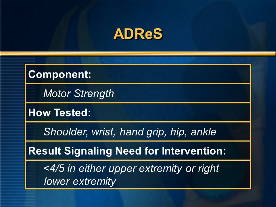 ADReS Component: Motor Strength How Tested: Shoulder, wrist, hand grip, hip, ankle Result Signaling Need for Intervention: <4/5 in either upper extremity or right lower extremity