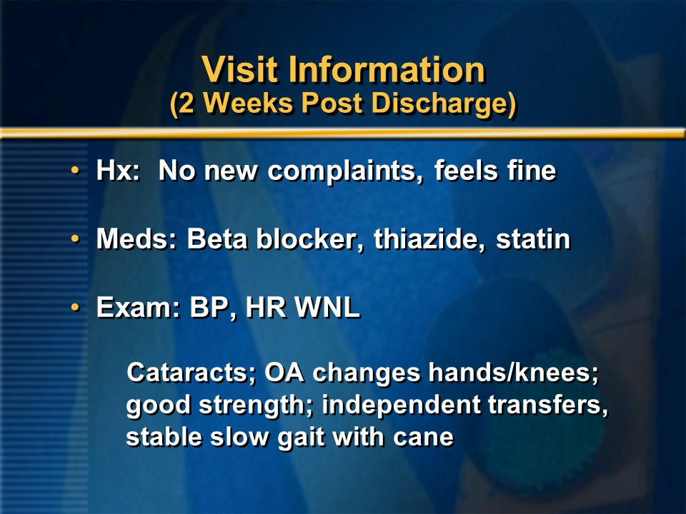 Visit Information (2 Weeks Post Discharge) Hx: No new complaints, feels fine Meds: Beta blocker, thiazide, statin Exam: BP, HR WNL Cataracts; OA changes hands/knees; good strength; independent transfers, stable slow gait with cane Hx: No new complaints, feels fine Meds: Beta blocker, thiazide, statin Exam: BP, HR WNL Cataracts; OA changes hands/knees; good strength; independent transfers, stable slow gait with cane