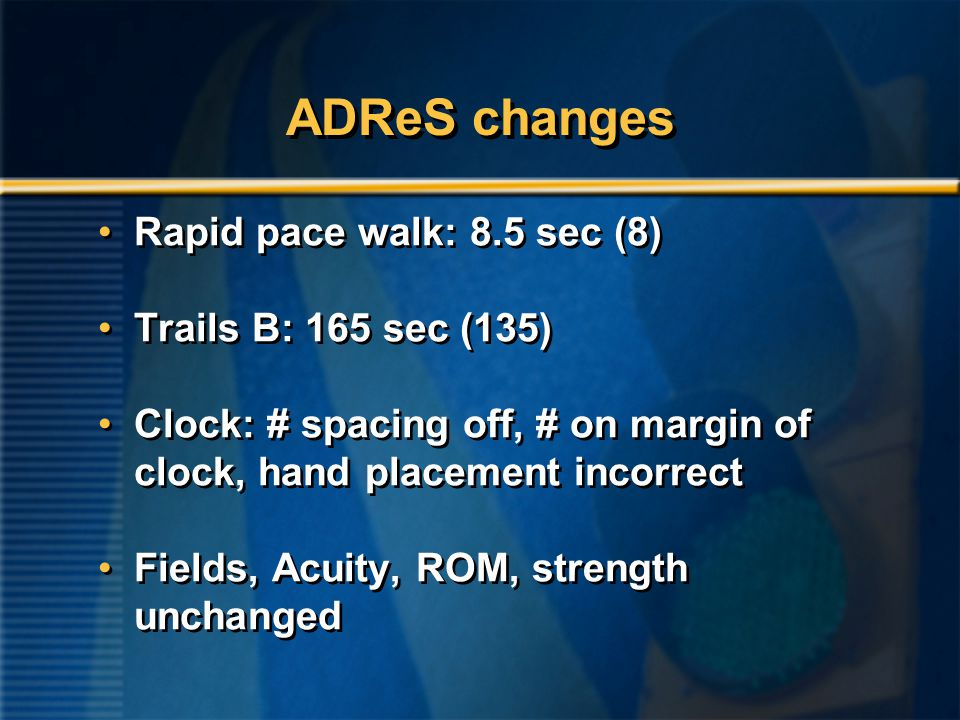 ADReS changes Rapid pace walk: 8.5 sec (8) Trails B: 165 sec (135) Clock: # spacing off, # on margin of clock, hand placement incorrect Fields, Acuity, ROM, strength unchanged Rapid pace walk: 8.5 sec (8) Trails B: 165 sec (135) Clock: # spacing off, # on margin of clock, hand placement incorrect Fields, Acuity, ROM, strength unchanged