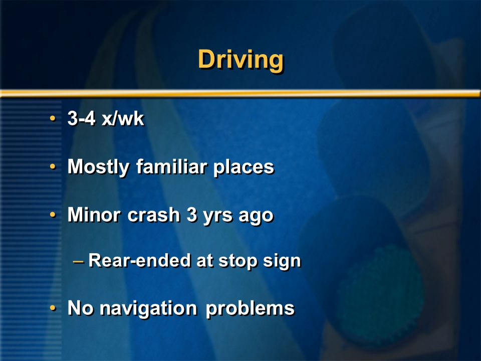 Driving 3-4 x/wk Mostly familiar places Minor crash 3 yrs ago –Rear-ended at stop sign No navigation problems 3-4 x/wk Mostly familiar places Minor crash 3 yrs ago –Rear-ended at stop sign No navigation problems
