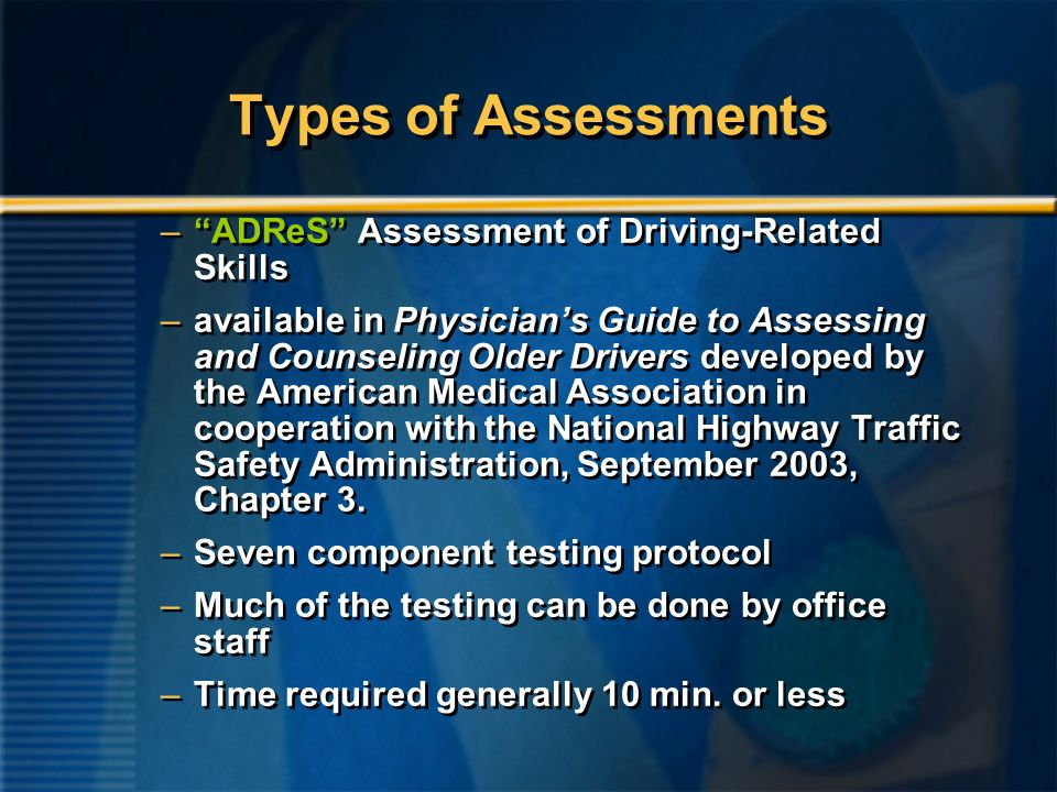 Types of Assessments – ADReS Assessment of Driving-Related Skills –available in Physician's Guide to Assessing and Counseling Older Drivers developed by the American Medical Association in cooperation with the National Highway Traffic Safety Administration, September 2003, Chapter 3.