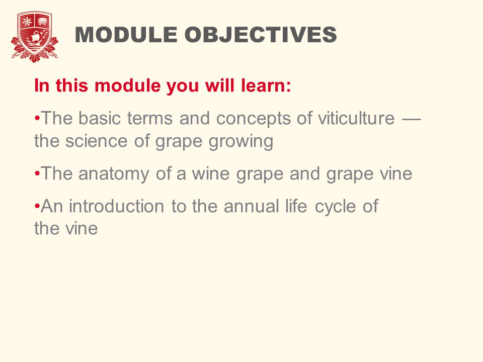 MODULE OBJECTIVES In this module you will learn: The basic terms and concepts of viticulture — the science of grape growing The anatomy of a wine grape and grape vine An introduction to the annual life cycle of the vine
