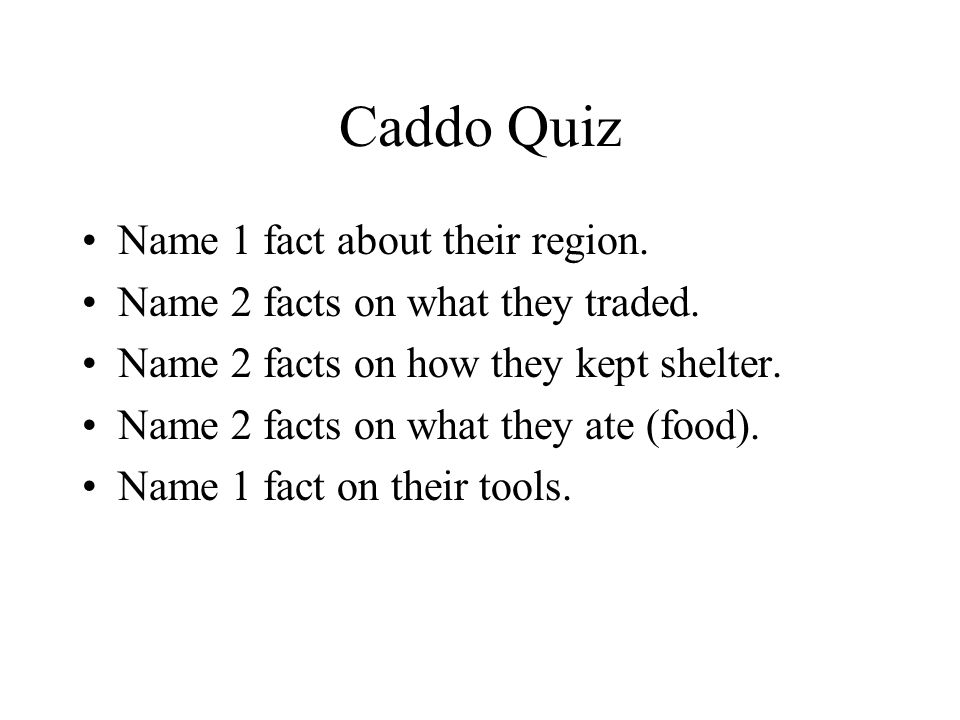 Caddo Quiz Name 1 fact about their region. Name 2 facts on what they traded. Name 2 facts on how they kept shelter. Name 2 facts on what they ate (foo