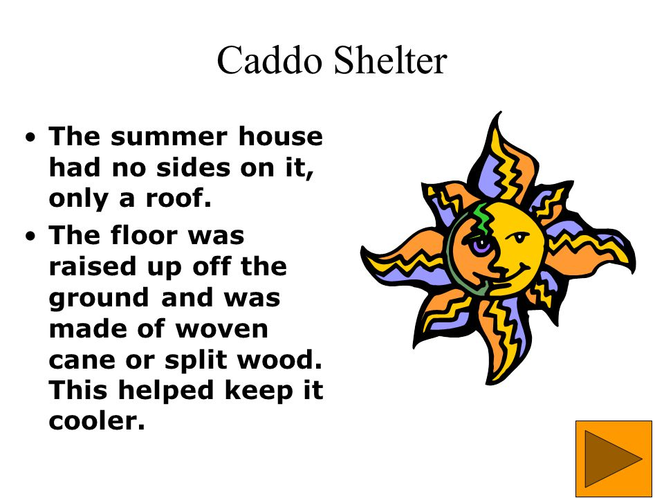 Caddo Shelter The summer house had no sides on it, only a roof. The floor was raised up off the ground and was made of woven cane or split wood. This