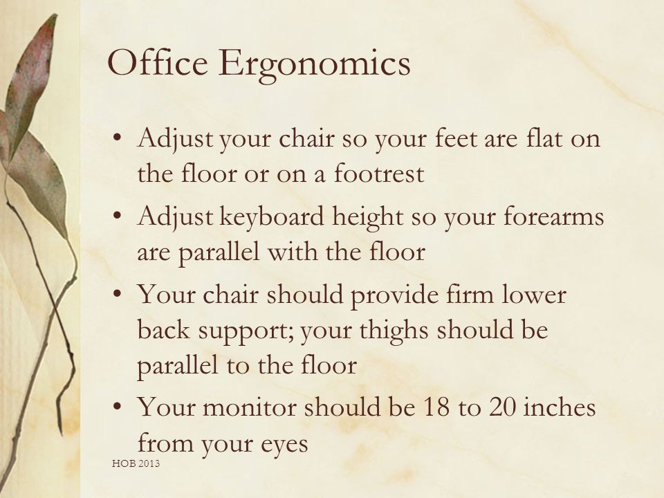 Office Ergonomics Adjust your chair so your feet are flat on the floor or on a footrest Adjust keyboard height so your forearms are parallel with the floor Your chair should provide firm lower back support; your thighs should be parallel to the floor Your monitor should be 18 to 20 inches from your eyes HOB 2013