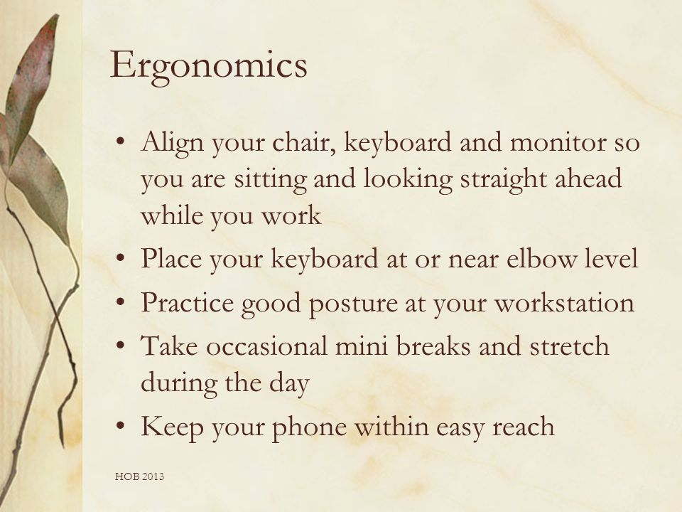 Ergonomics Align your chair, keyboard and monitor so you are sitting and looking straight ahead while you work Place your keyboard at or near elbow level Practice good posture at your workstation Take occasional mini breaks and stretch during the day Keep your phone within easy reach HOB 2013