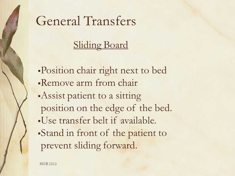 HOB 2013 Sliding Board  Position chair right next to bed  Remove arm from chair  Assist patient to a sitting position on the edge of the bed.