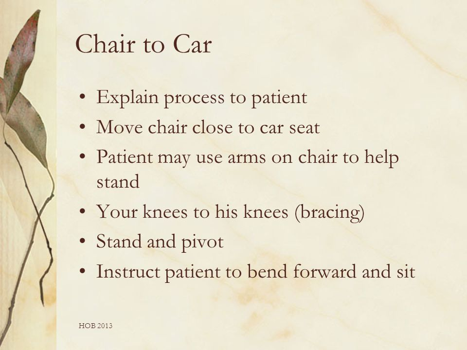 HOB 2013 Chair to Car Explain process to patient Move chair close to car seat Patient may use arms on chair to help stand Your knees to his knees (bracing) Stand and pivot Instruct patient to bend forward and sit