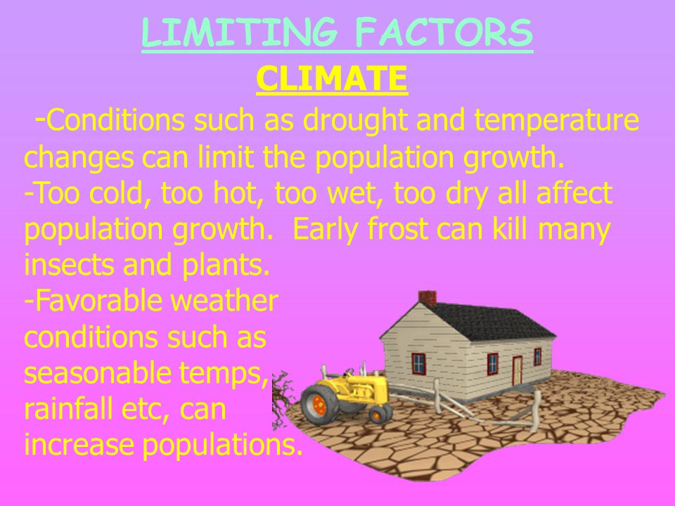 CLIMATE - Conditions such as drought and temperature changes can limit the population growth. -Too cold, too hot, too wet, too dry all affect populati