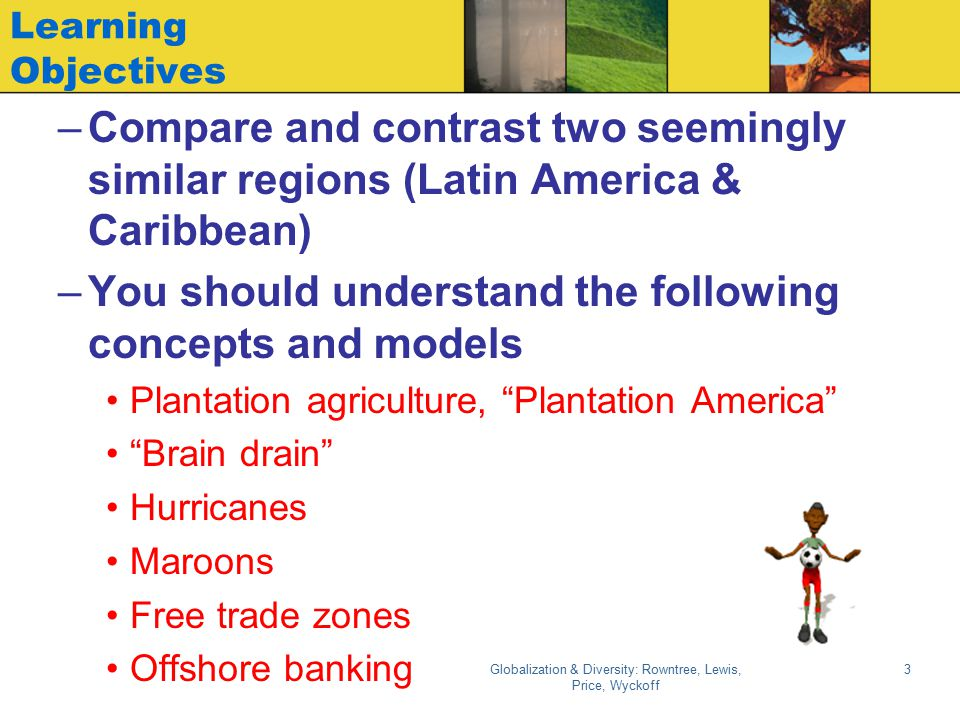 Globalization & Diversity: Rowntree, Lewis, Price, Wyckoff 3 Learning Objectives –Compare and contrast two seemingly similar regions (Latin America &