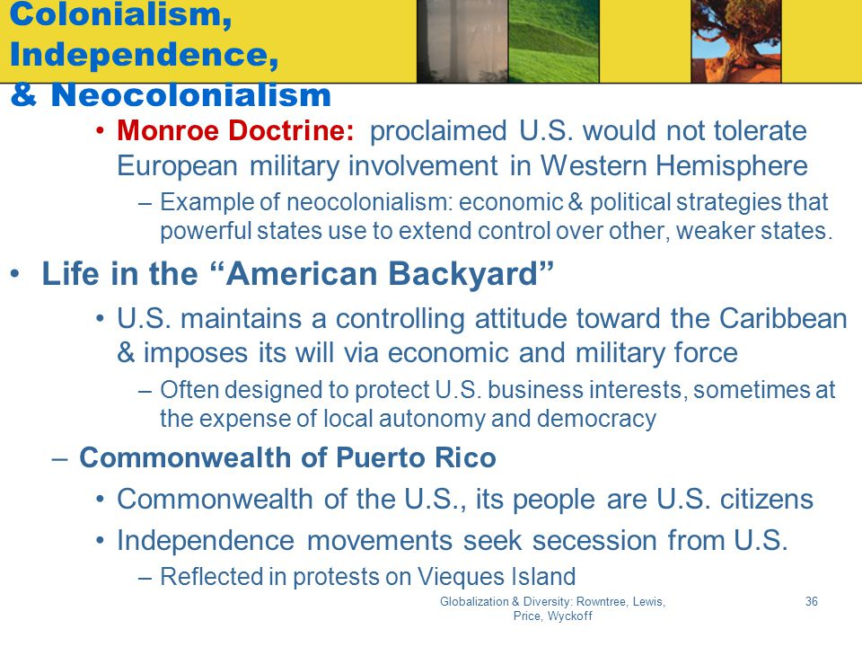 Globalization & Diversity: Rowntree, Lewis, Price, Wyckoff 36 Colonialism, Independence, & Neocolonialism Monroe Doctrine: proclaimed U.S. would not t