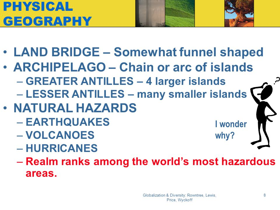 Globalization & Diversity: Rowntree, Lewis, Price, Wyckoff 8 PHYSICAL GEOGRAPHY LAND BRIDGE – Somewhat funnel shaped ARCHIPELAGO – Chain or arc of isl