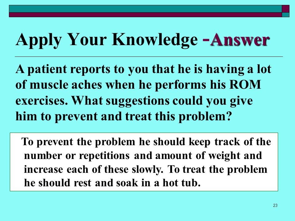 22 Apply Your Knowledge A patient reports to you that he is having a lot of muscle aches when he performs his ROM exercises. What suggestions could yo