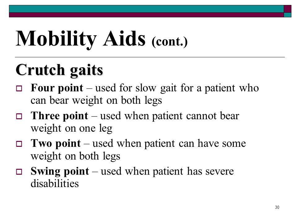 29 Mobility Aids (cont.) Crutches  Allow patient to walk without putting weight on the feet or legs by transferring that weight to the arms.  Alumin