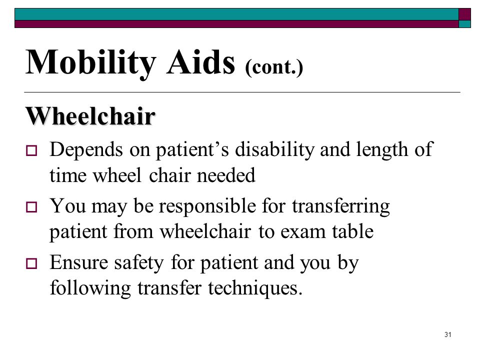 30 Mobility Aids (cont.) Crutch gaits  Four point – used for slow gait for a patient who can bear weight on both legs  Three point – used when patie