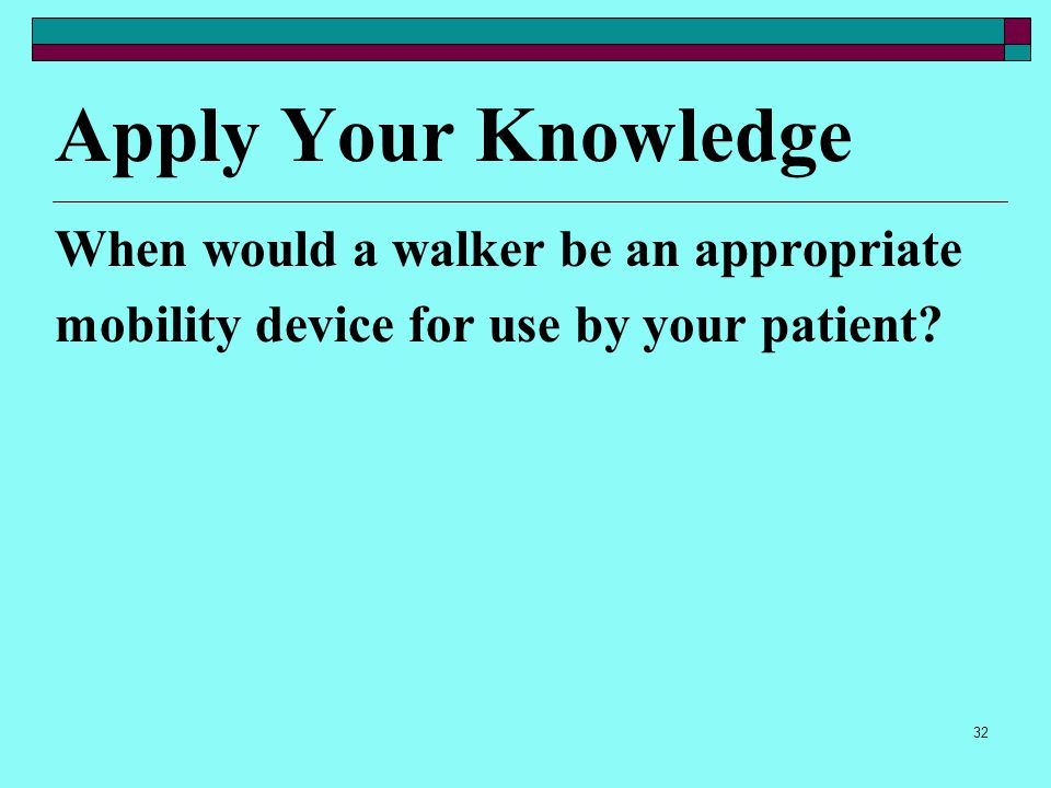 31 Mobility Aids (cont.) Wheelchair  Depends on patient's disability and length of time wheel chair needed  You may be responsible for transferring