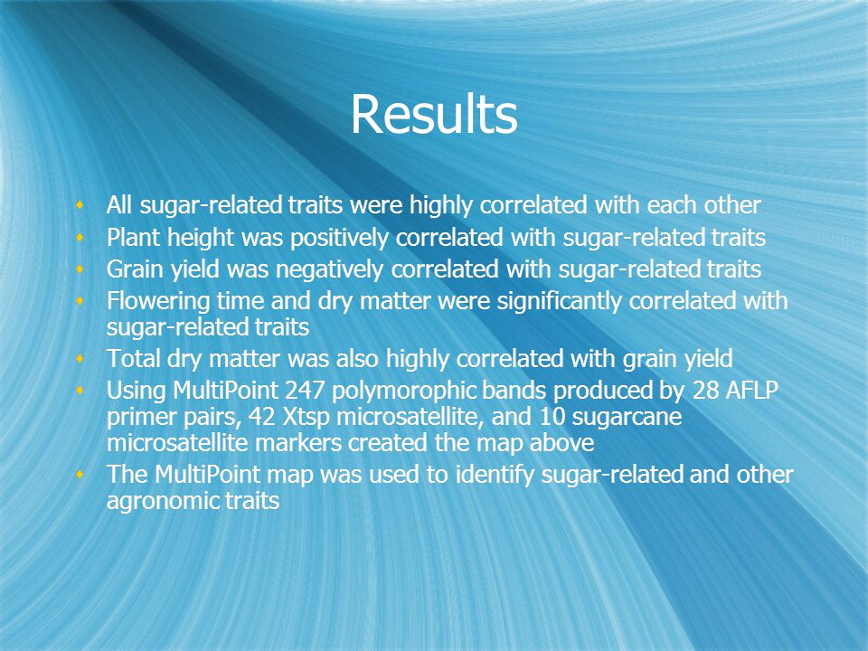 Results  All sugar-related traits were highly correlated with each other  Plant height was positively correlated with sugar-related traits  Grain yield was negatively correlated with sugar-related traits  Flowering time and dry matter were significantly correlated with sugar-related traits  Total dry matter was also highly correlated with grain yield  Using MultiPoint 247 polymorophic bands produced by 28 AFLP primer pairs, 42 Xtsp microsatellite, and 10 sugarcane microsatellite markers created the map above  The MultiPoint map was used to identify sugar-related and other agronomic traits  All sugar-related traits were highly correlated with each other  Plant height was positively correlated with sugar-related traits  Grain yield was negatively correlated with sugar-related traits  Flowering time and dry matter were significantly correlated with sugar-related traits  Total dry matter was also highly correlated with grain yield  Using MultiPoint 247 polymorophic bands produced by 28 AFLP primer pairs, 42 Xtsp microsatellite, and 10 sugarcane microsatellite markers created the map above  The MultiPoint map was used to identify sugar-related and other agronomic traits
