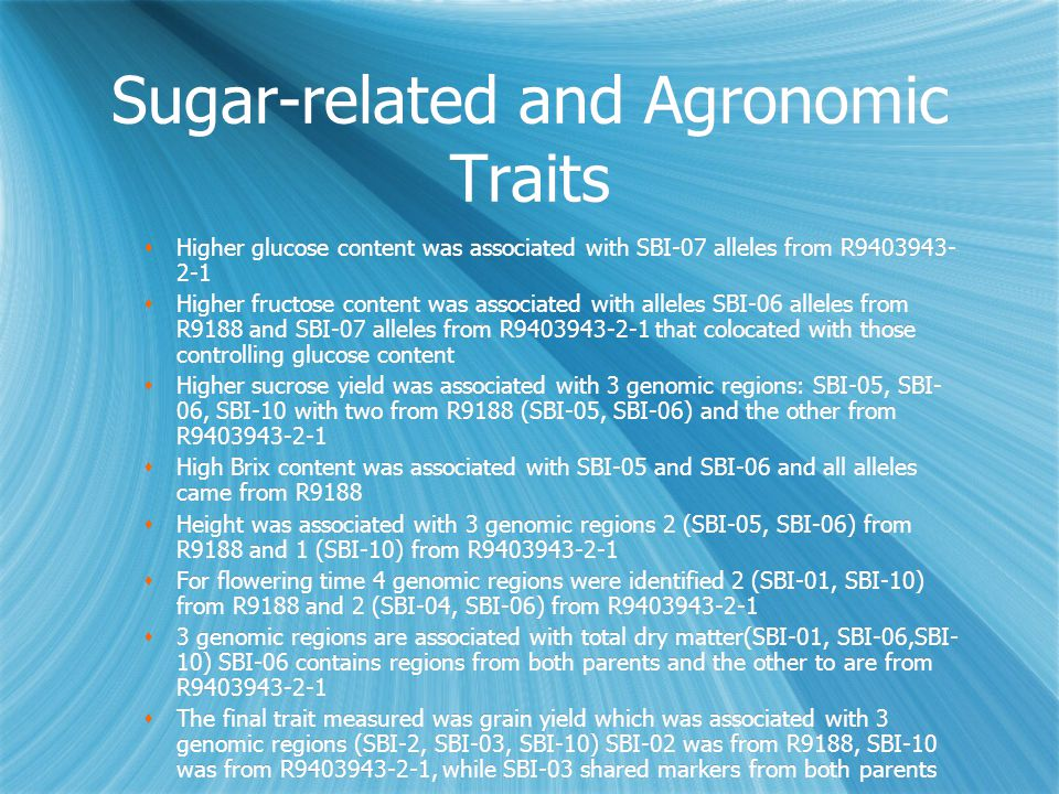 Sugar-related and Agronomic Traits  Higher glucose content was associated with SBI-07 alleles from R9403943- 2-1  Higher fructose content was associated with alleles SBI-06 alleles from R9188 and SBI-07 alleles from R9403943-2-1 that colocated with those controlling glucose content  Higher sucrose yield was associated with 3 genomic regions: SBI-05, SBI- 06, SBI-10 with two from R9188 (SBI-05, SBI-06) and the other from R9403943-2-1  High Brix content was associated with SBI-05 and SBI-06 and all alleles came from R9188  Height was associated with 3 genomic regions 2 (SBI-05, SBI-06) from R9188 and 1 (SBI-10) from R9403943-2-1  For flowering time 4 genomic regions were identified 2 (SBI-01, SBI-10) from R9188 and 2 (SBI-04, SBI-06) from R9403943-2-1  3 genomic regions are associated with total dry matter(SBI-01, SBI-06,SBI- 10) SBI-06 contains regions from both parents and the other to are from R9403943-2-1  The final trait measured was grain yield which was associated with 3 genomic regions (SBI-2, SBI-03, SBI-10) SBI-02 was from R9188, SBI-10 was from R9403943-2-1, while SBI-03 shared markers from both parents  Higher glucose content was associated with SBI-07 alleles from R9403943- 2-1  Higher fructose content was associated with alleles SBI-06 alleles from R9188 and SBI-07 alleles from R9403943-2-1 that colocated with those controlling glucose content  Higher sucrose yield was associated with 3 genomic regions: SBI-05, SBI- 06, SBI-10 with two from R9188 (SBI-05, SBI-06) and the other from R9403943-2-1  High Brix content was associated with SBI-05 and SBI-06 and all alleles came from R9188  Height was associated with 3 genomic regions 2 (SBI-05, SBI-06) from R9188 and 1 (SBI-10) from R9403943-2-1  For flowering time 4 genomic regions were identified 2 (SBI-01, SBI-10) from R9188 and 2 (SBI-04, SBI-06) from R9403943-2-1  3 genomic regions are associated with total dry matter(SBI-01, SBI-06,SBI- 10) SBI-06 contains regions from both parents and the other to are from R9403943-2-1  The final trait measured was grain yield which was associated with 3 genomic regions (SBI-2, SBI-03, SBI-10) SBI-02 was from R9188, SBI-10 was from R9403943-2-1, while SBI-03 shared markers from both parents