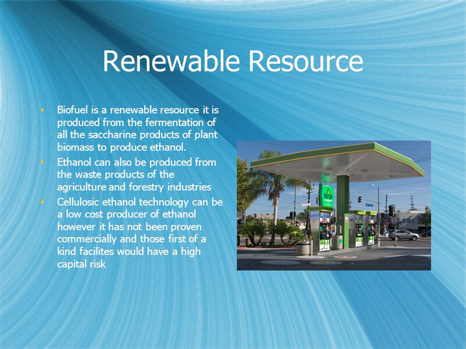 Renewable Resource  Biofuel is a renewable resource it is produced from the fermentation of all the saccharine products of plant biomass to produce ethanol.