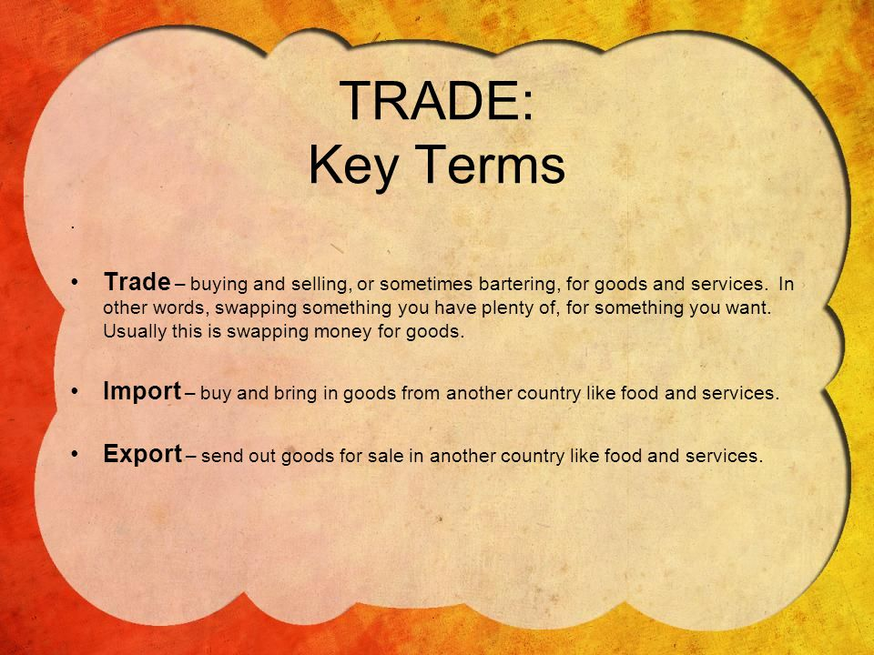 TRADE: Key Terms.Trade – buying and selling, or sometimes bartering, for goods and services.