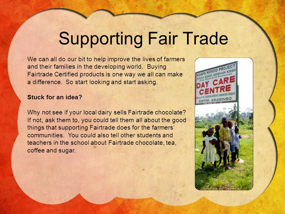 Supporting Fair Trade We can all do our bit to help improve the lives of farmers and their families in the developing world.