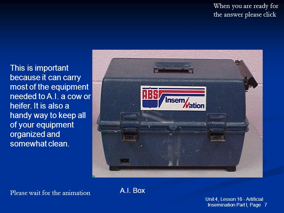 7 Unit 4, Lesson 16 - Artificial Insemination Part I, Page A.I. Box This is important because it can carry most of the equipment needed to A.I. a cow