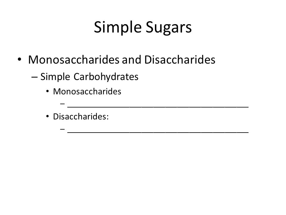 Simple Sugars Monosaccharides and Disaccharides – Simple Carbohydrates Monosaccharides – ______________________________________________ Disaccharides: – ______________________________________________