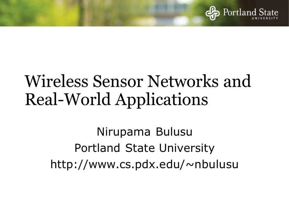 Wireless Sensor Networks and Real-World Applications Nirupama Bulusu Portland State University http://www.cs.pdx.edu/~nbulusu