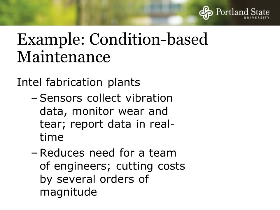 Example: Condition-based Maintenance Intel fabrication plants –Sensors collect vibration data, monitor wear and tear; report data in real- time –Reduces need for a team of engineers; cutting costs by several orders of magnitude