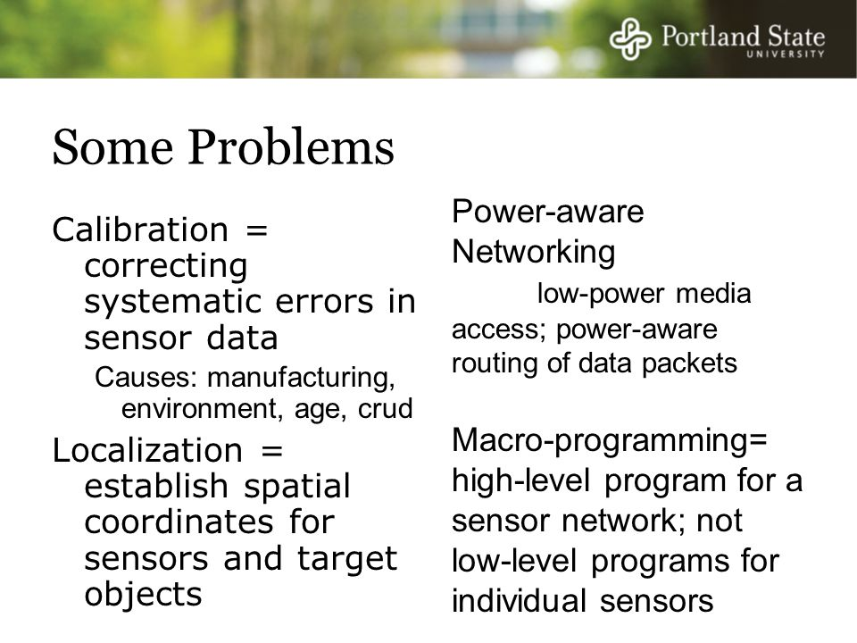 Some Problems Calibration = correcting systematic errors in sensor data Causes: manufacturing, environment, age, crud Localization = establish spatial coordinates for sensors and target objects Power-aware Networking low-power media access; power-aware routing of data packets Macro-programming= high-level program for a sensor network; not low-level programs for individual sensors