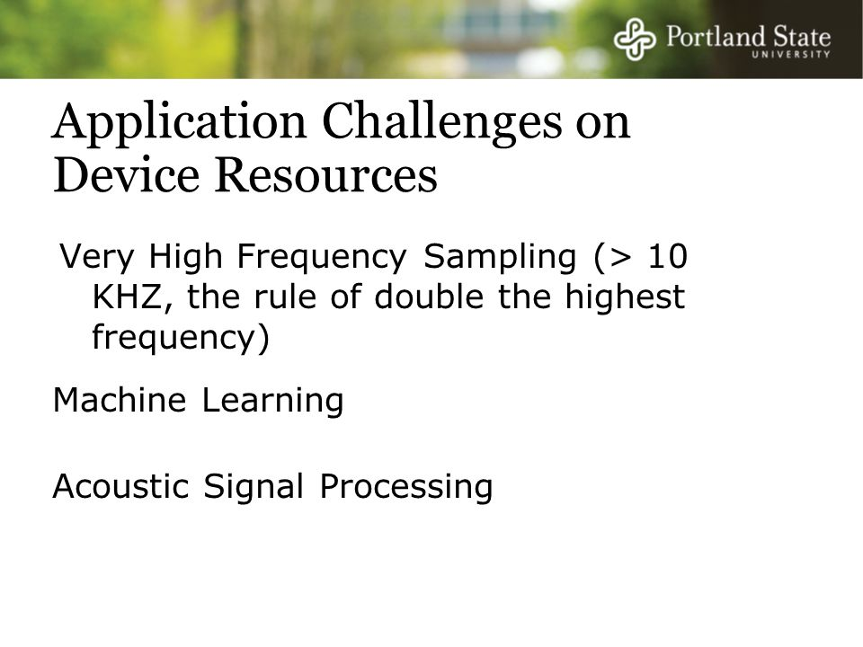 Application Challenges on Device Resources Very High Frequency Sampling (> 10 KHZ, the rule of double the highest frequency) Acoustic Signal Processing Machine Learning