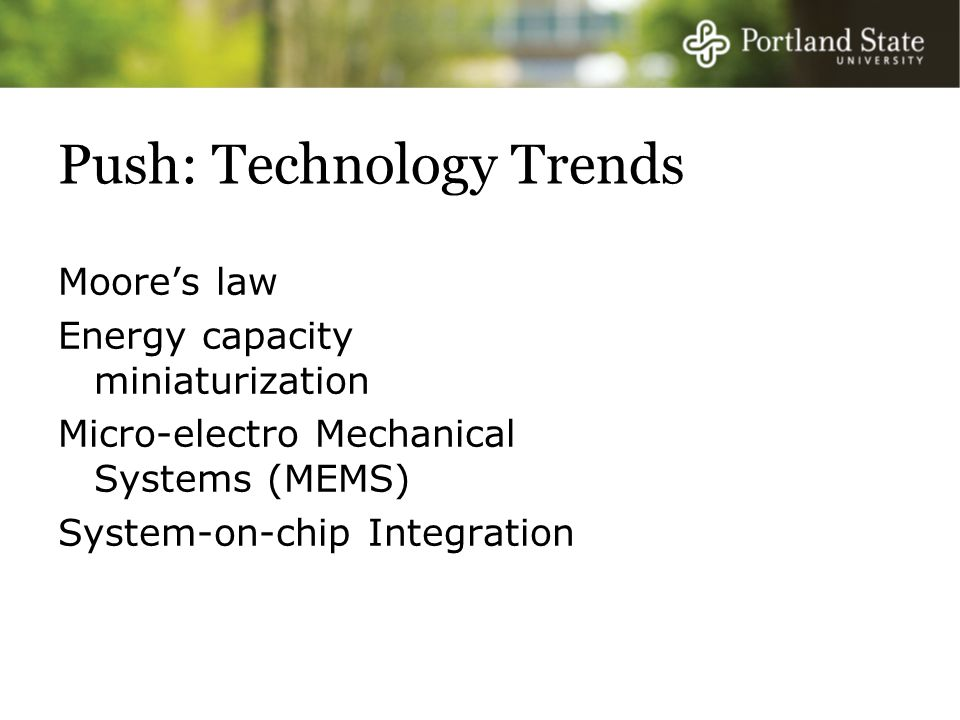 Push: Technology Trends Moore's law Energy capacity miniaturization Micro-electro Mechanical Systems (MEMS) System-on-chip Integration