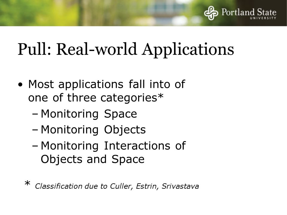 Pull: Real-world Applications Most applications fall into of one of three categories* –Monitoring Space –Monitoring Objects –Monitoring Interactions of Objects and Space * Classification due to Culler, Estrin, Srivastava