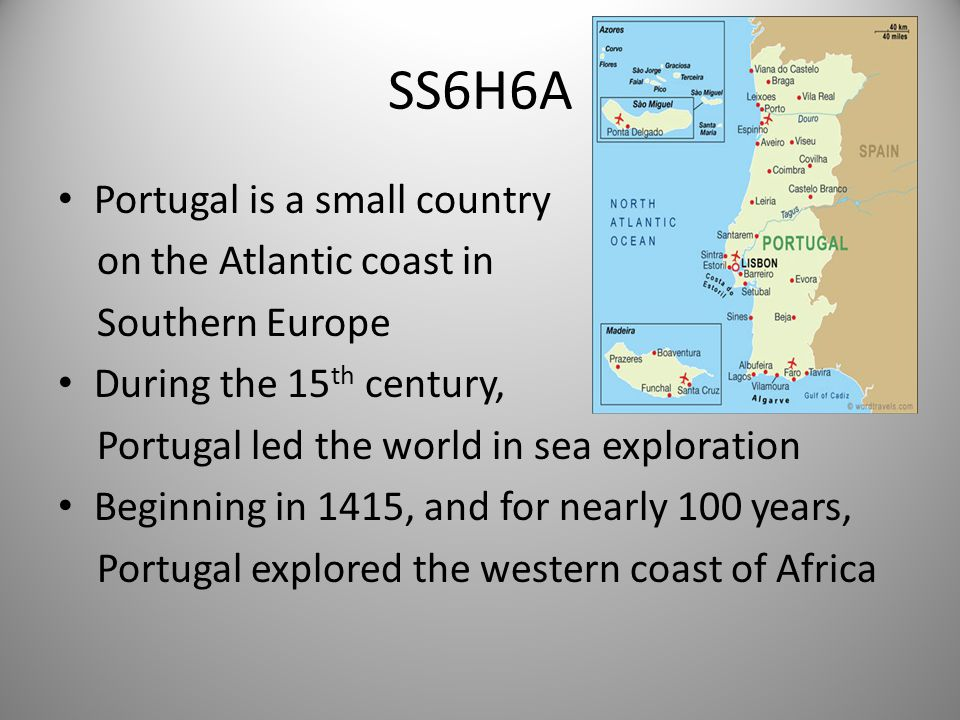 SS6H6A Portugal is a small country on the Atlantic coast in Southern Europe During the 15 th century, Portugal led the world in sea exploration Beginning in 1415, and for nearly 100 years, Portugal explored the western coast of Africa 1