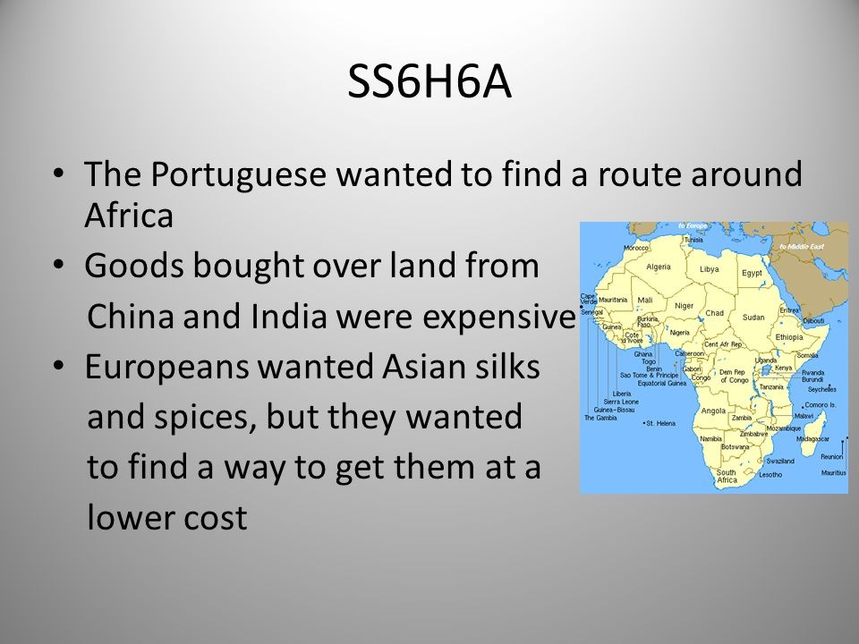 SS6H6A The Portuguese wanted to find a route around Africa Goods bought over land from China and India were expensive Europeans wanted Asian silks and spices, but they wanted to find a way to get them at a lower cost 2