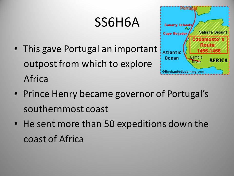 SS6H6A This gave Portugal an important outpost from which to explore Africa Prince Henry became governor of Portugal's southernmost coast He sent more than 50 expeditions down the coast of Africa 5