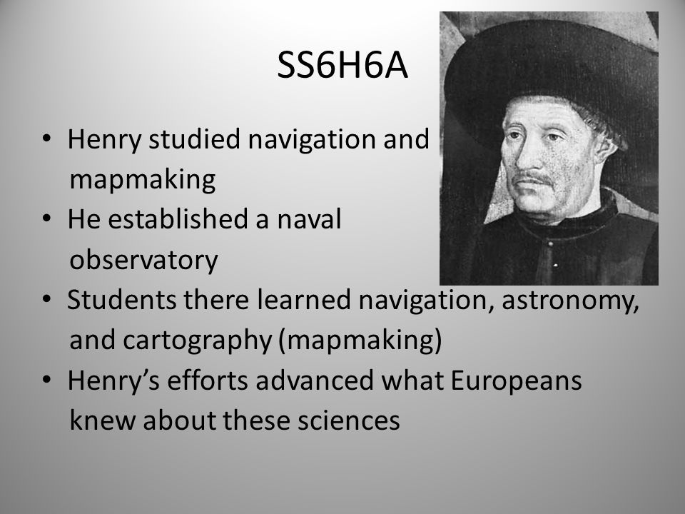 SS6H6A Henry studied navigation and mapmaking He established a naval observatory Students there learned navigation, astronomy, and cartography (mapmaking) Henry's efforts advanced what Europeans knew about these sciences 7